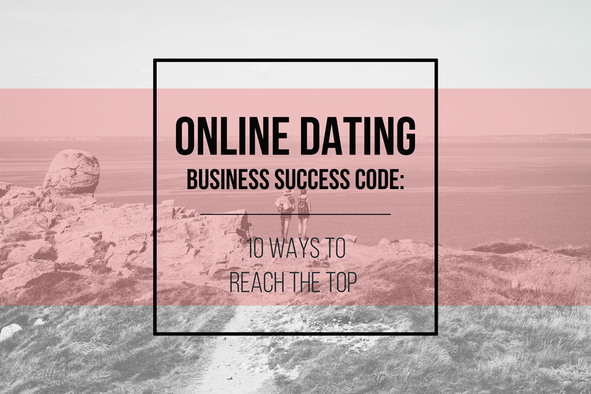 Online dating business success code: 10 ways to reach the top
