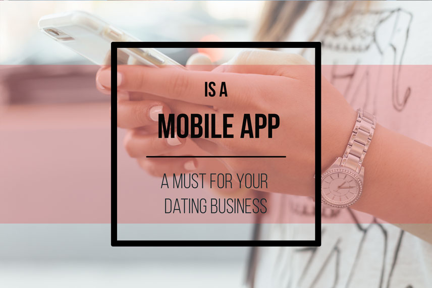 Is a mobile app a must for your dating business?