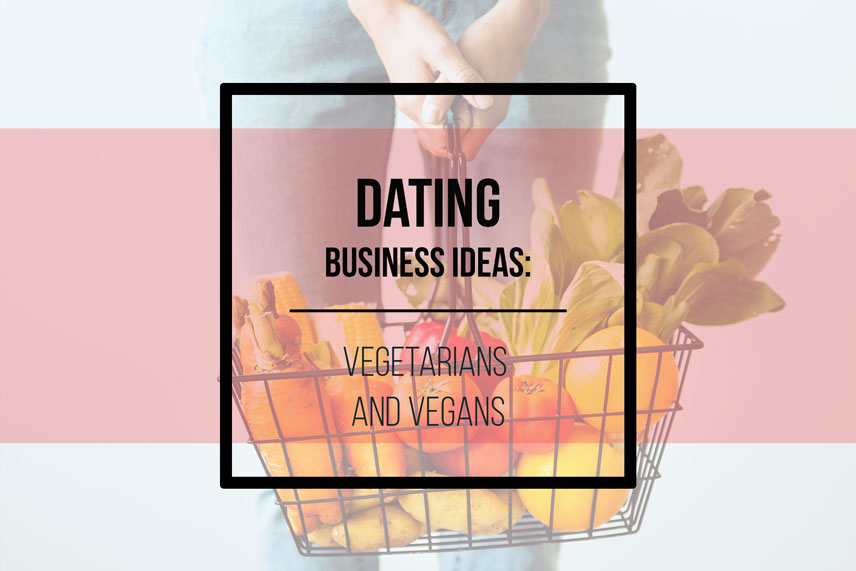 Dating business ideas: vegetarians and vegans