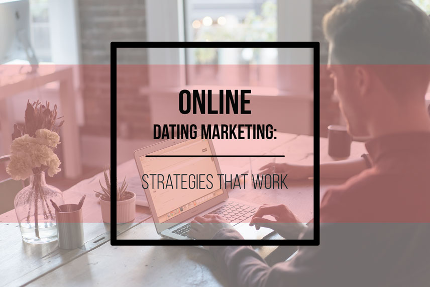 Online dating marketing: strategies that work
