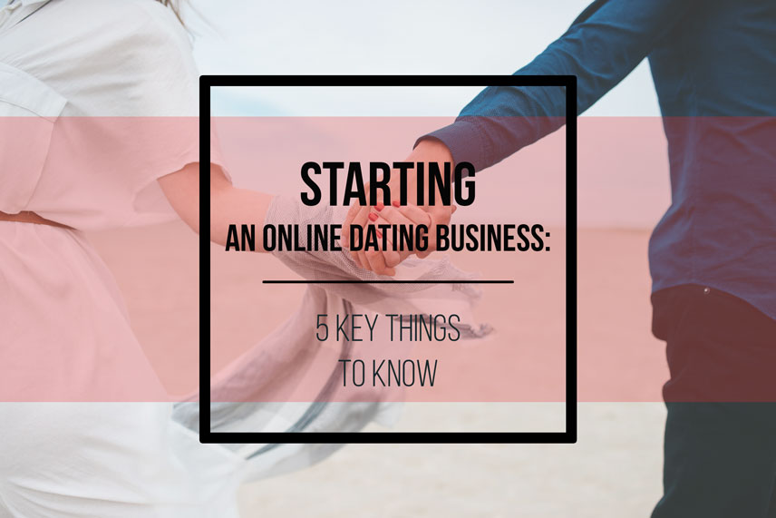 Starting an online dating business: 5 key things to know