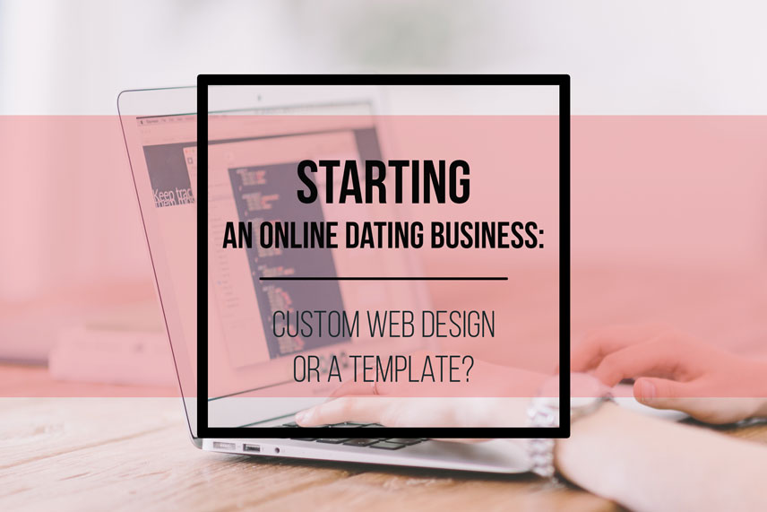 Starting an online dating business: custom web design or a template?