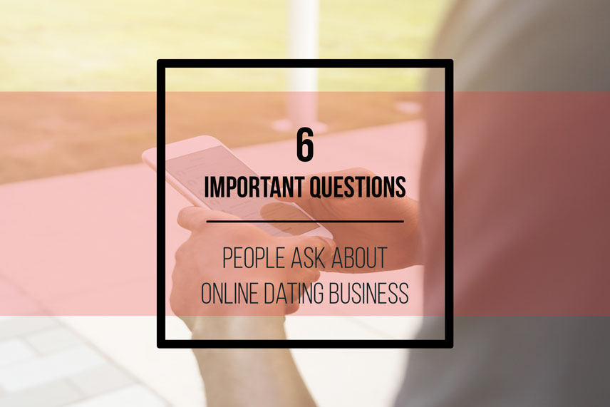 6 important questions people ask about online dating business