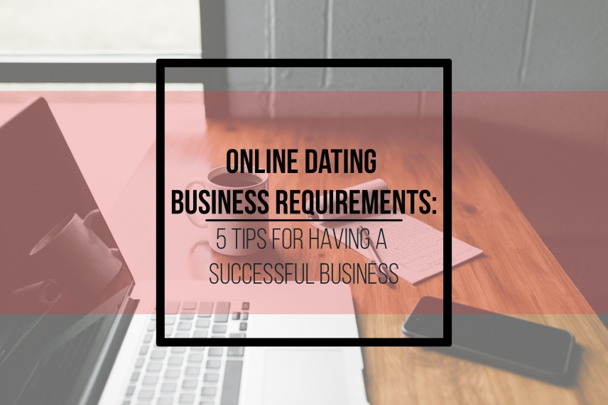 Online dating business requirements: 5 tips for having a successful business