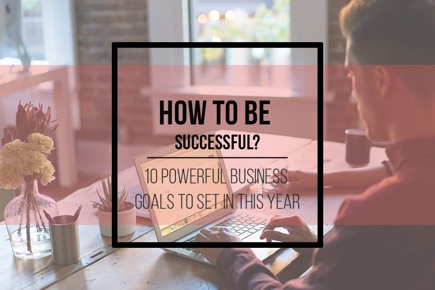 How to be successful? 10 powerful business goals to set in this year