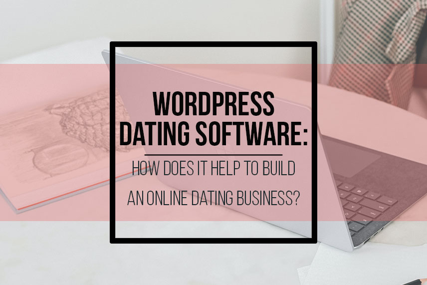 WP Dating Software: how does it help to build an online dating business?